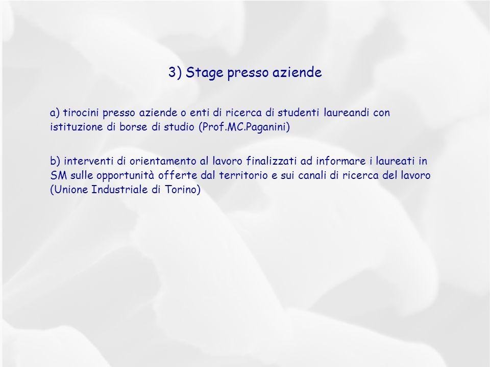 3) Stage presso aziende a) tirocini presso aziende o enti di ricerca di studenti laureandi con istituzione di borse di studio (Prof.MC.Paganini) b) interventi di orientamento al lavoro finalizzati ad informare i laureati in SM sulle opportunità offerte dal territorio e sui canali di ricerca del lavoro (Unione Industriale di Torino)