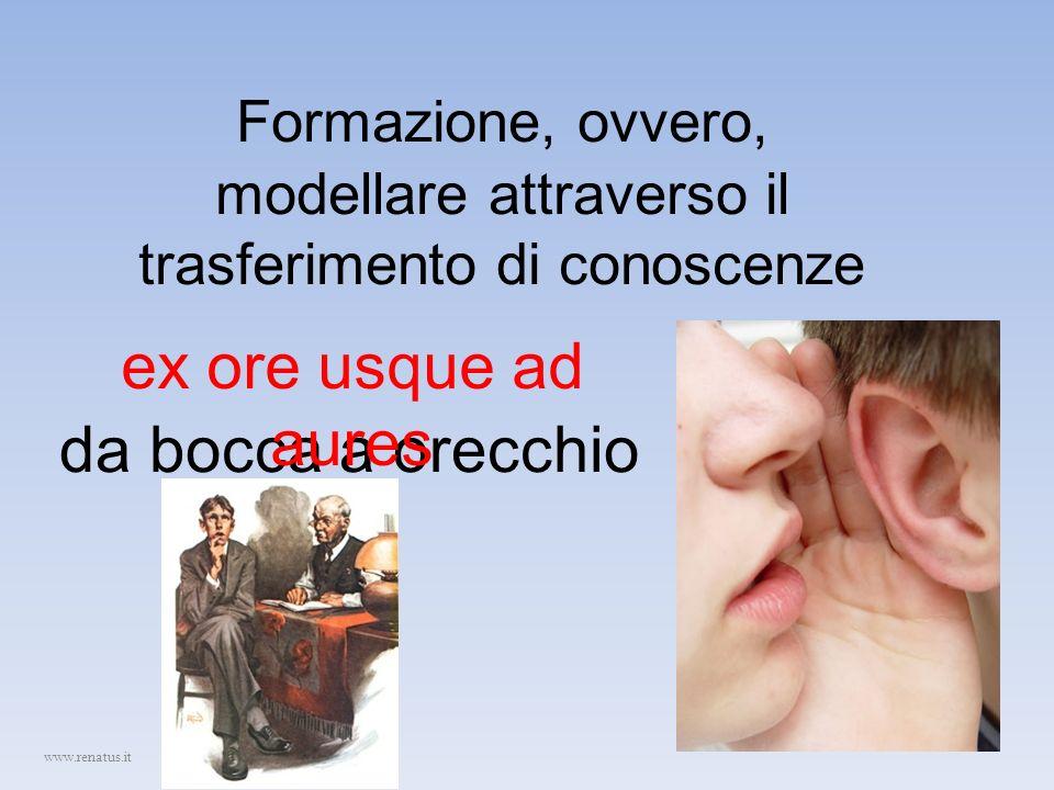 Formazione, ovvero, modellare attraverso il trasferimento di conoscenze da bocca a orecchio ex ore usque ad aures www.renatus.it
