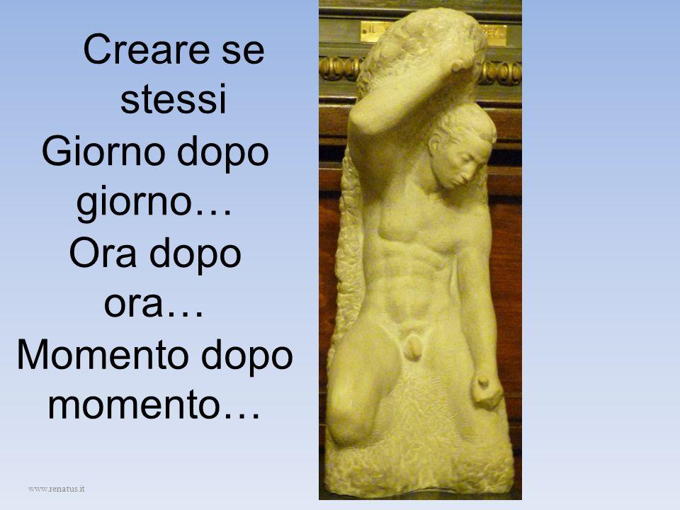 Creare se stessi www.renatus.it Giorno dopo giorno… Ora dopo ora… Momento dopo momento…