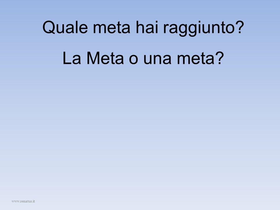Quale meta hai raggiunto? www.renatus.it La Meta o una meta?