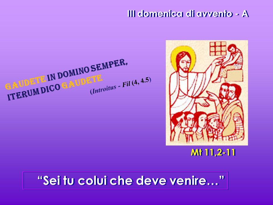 III domenica di avvento - A Sei tu colui che deve venire… Mt 11,2-11 Gaudete in Domino semper, iterum dico Gaudete (Introitus - Fil (4, 4.5)