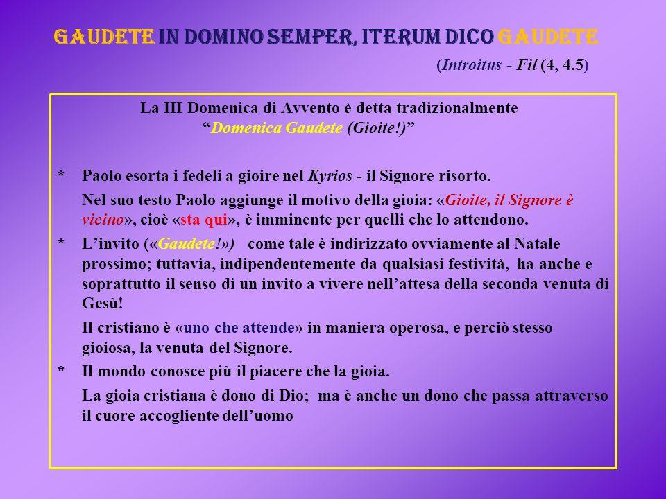 La III Domenica di Avvento è detta tradizionalmente Domenica Gaudete (Gioite!) *Paolo esorta i fedeli a gioire nel Kyrios - il Signore risorto.