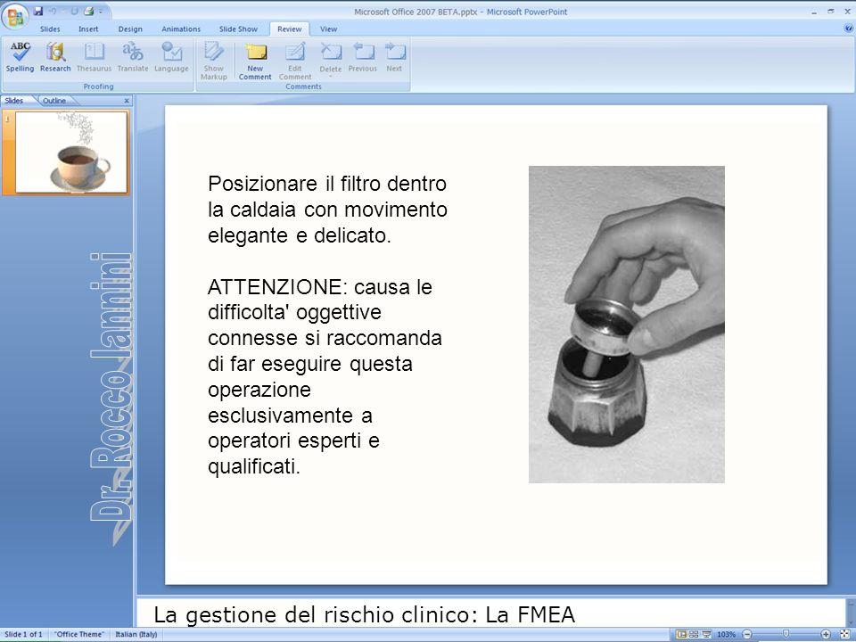 La gestione del rischio clinico: La FMEA Posizionare il filtro dentro la caldaia con movimento elegante e delicato. ATTENZIONE: causa le difficolta' o