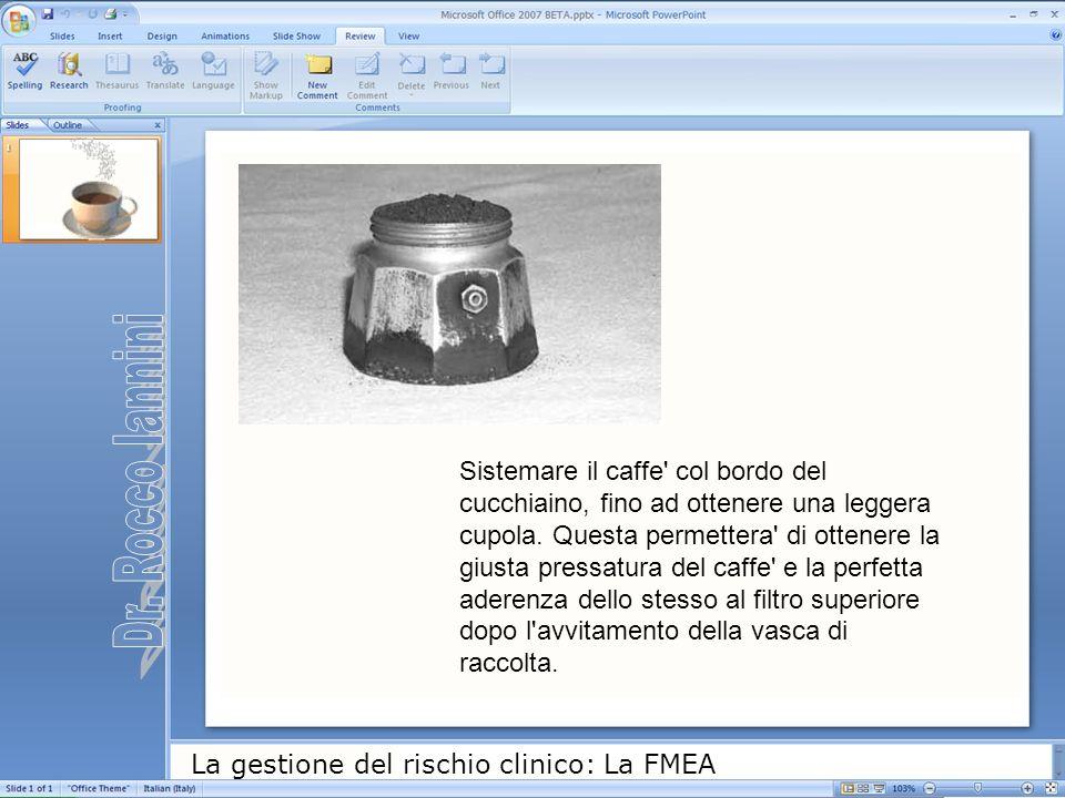 La gestione del rischio clinico: La FMEA Sistemare il caffe' col bordo del cucchiaino, fino ad ottenere una leggera cupola. Questa permettera' di otte