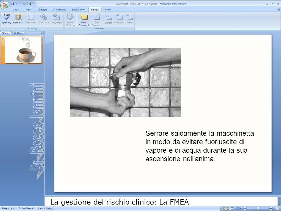 La gestione del rischio clinico: La FMEA Serrare saldamente la macchinetta in modo da evitare fuoriuscite di vapore e di acqua durante la sua ascensio