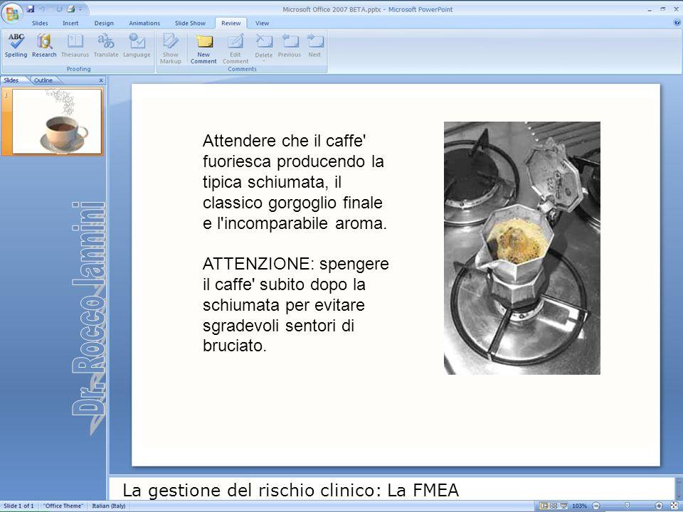 La gestione del rischio clinico: La FMEA Attendere che il caffe' fuoriesca producendo la tipica schiumata, il classico gorgoglio finale e l'incomparab