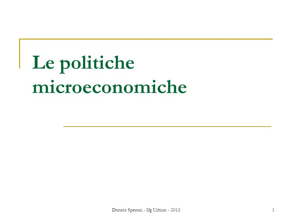 Donato Speroni - Ifg Urbino - 20131 Le politiche microeconomiche