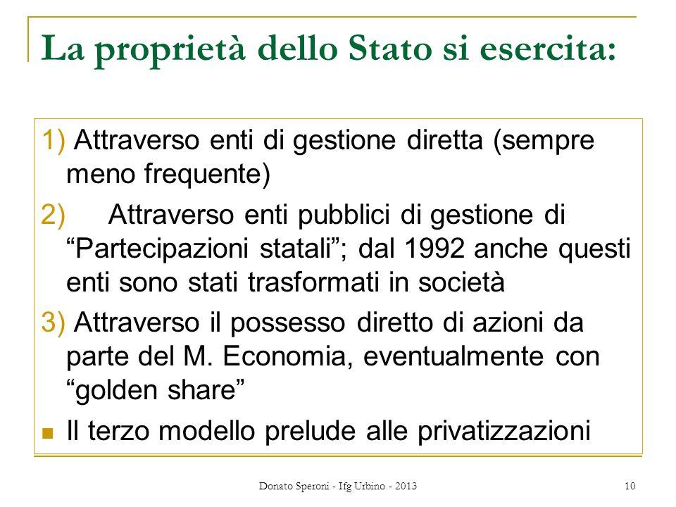 Donato Speroni - Ifg Urbino - 2013 10 La proprietà dello Stato si esercita: 1) Attraverso enti di gestione diretta (sempre meno frequente) 2) Attraverso enti pubblici di gestione diPartecipazioni statali; dal 1992 anche questi enti sono stati trasformati in società 3) Attraverso il possesso diretto di azioni da parte del M.