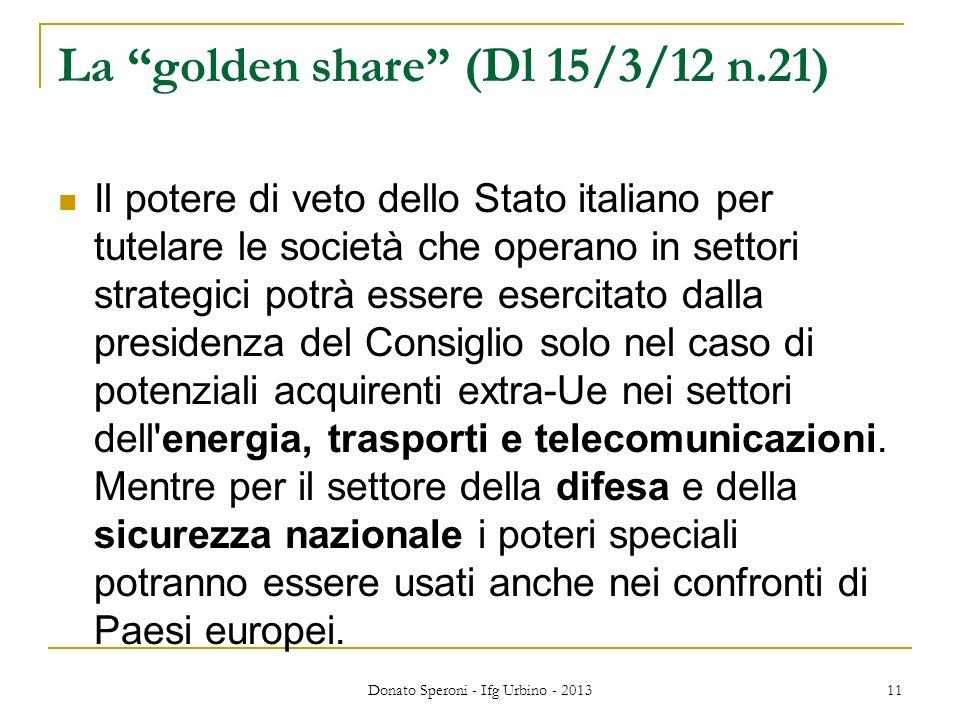 La golden share (Dl 15/3/12 n.21) Il potere di veto dello Stato italiano per tutelare le società che operano in settori strategici potrà essere esercitato dalla presidenza del Consiglio solo nel caso di potenziali acquirenti extra-Ue nei settori dell energia, trasporti e telecomunicazioni.