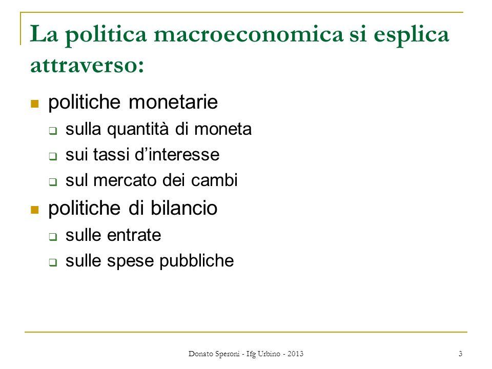 Donato Speroni - Ifg Urbino - 2013 3 La politica macroeconomica si esplica attraverso: politiche monetarie sulla quantità di moneta sui tassi dinteresse sul mercato dei cambi politiche di bilancio sulle entrate sulle spese pubbliche