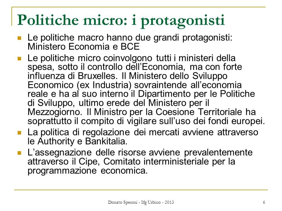 Donato Speroni - Ifg Urbino - 2013 6 Politiche micro: i protagonisti Le politiche macro hanno due grandi protagonisti: Ministero Economia e BCE Le politiche micro coinvolgono tutti i ministeri della spesa, sotto il controllo dellEconomia, ma con forte influenza di Bruxelles.