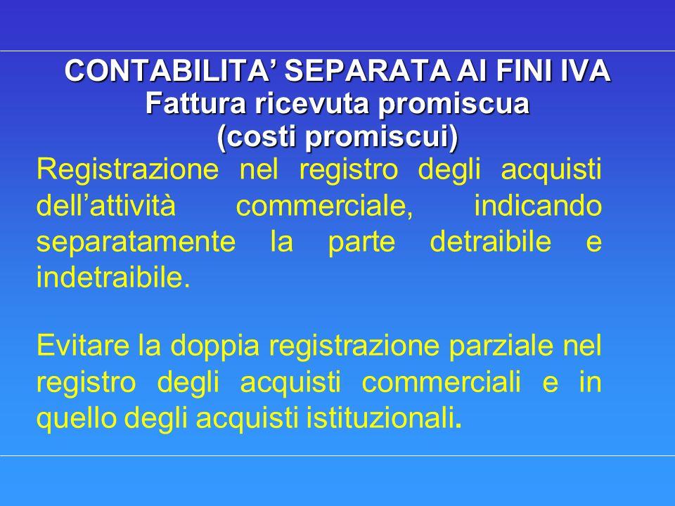 CONTABILITA SEPARATA AI FINI IVA Fattura ricevuta promiscua (costi promiscui) Registrazione nel registro degli acquisti dellattività commerciale, indicando separatamente la parte detraibile e indetraibile.