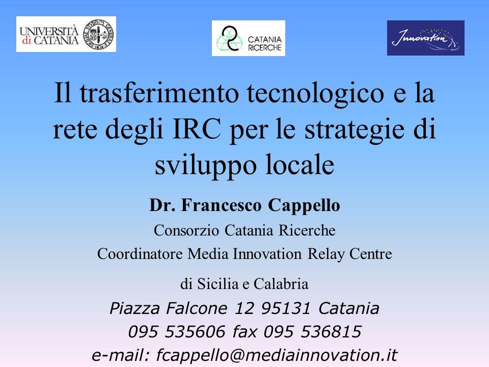 Il trasferimento tecnologico e la rete degli IRC per le strategie di sviluppo locale Dr. Francesco Cappello Consorzio Catania Ricerche Coordinatore Me