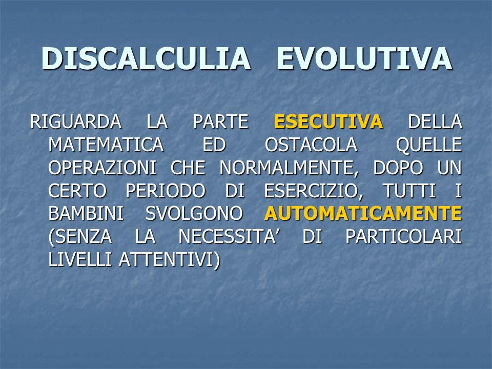 DISCALCULIA EVOLUTIVA RIGUARDA LA PARTE ESECUTIVA DELLA MATEMATICA ED OSTACOLA QUELLE OPERAZIONI CHE NORMALMENTE, DOPO UN CERTO PERIODO DI ESERCIZIO,