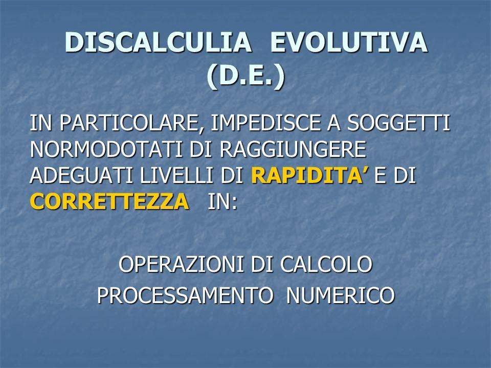 DISCALCULIA EVOLUTIVA (D.E.) IN PARTICOLARE, IMPEDISCE A SOGGETTI NORMODOTATI DI RAGGIUNGERE ADEGUATI LIVELLI DI RAPIDITA E DI CORRETTEZZA IN: OPERAZI