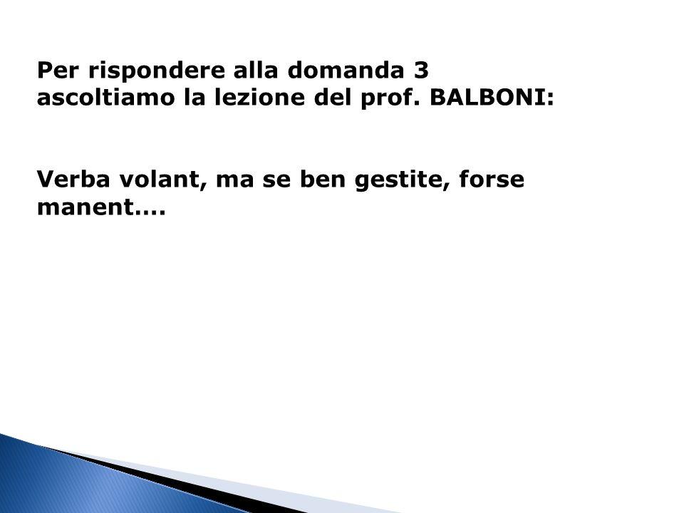 Per rispondere alla domanda 3 ascoltiamo la lezione del prof. BALBONI: Verba volant, ma se ben gestite, forse manent….