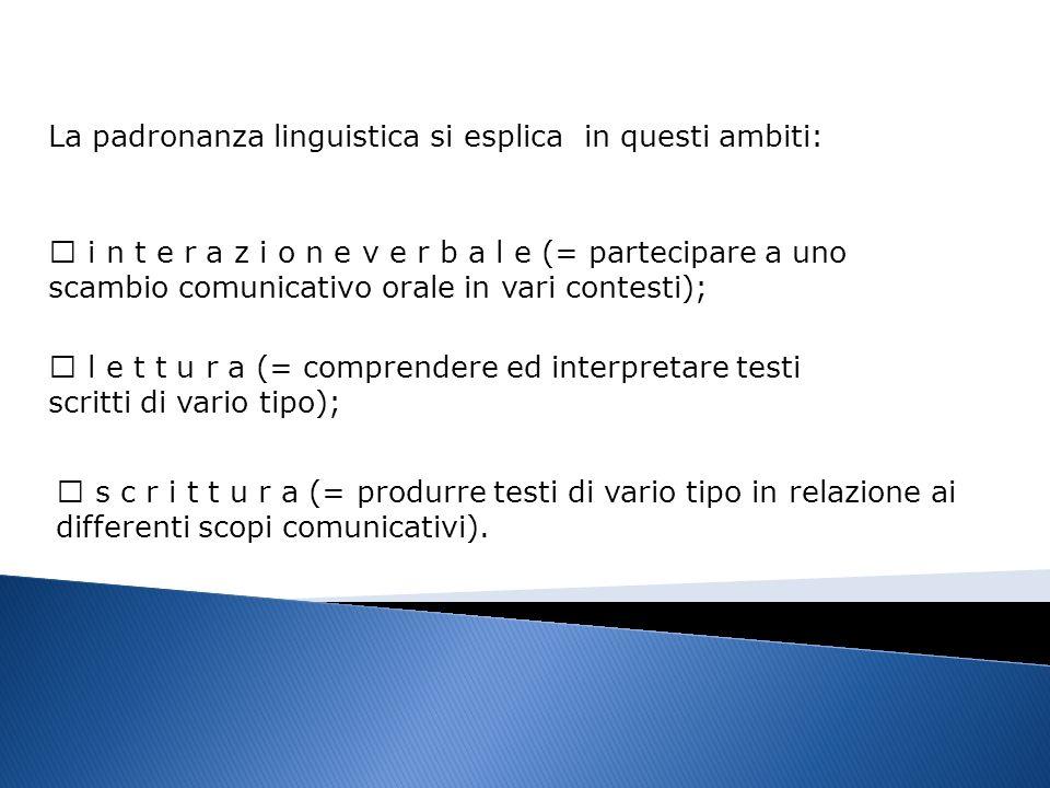 La padronanza linguistica si esplica in questi ambiti: i n t e r a z i o n e v e r b a l e (= partecipare a uno scambio comunicativo orale in vari con