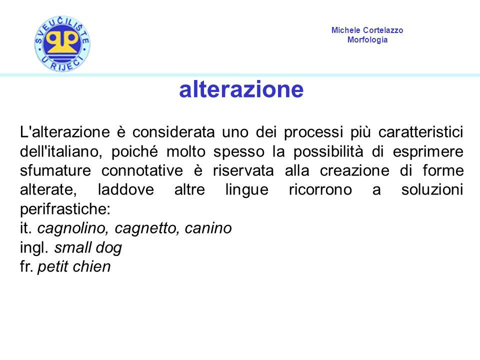 Michele Cortelazzo Morfologia alterazione L'alterazione è considerata uno dei processi più caratteristici dell'italiano, poiché molto spesso la possib