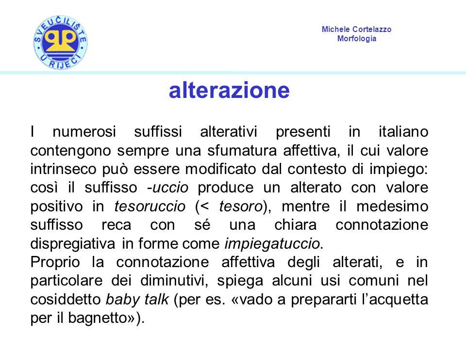 Michele Cortelazzo Morfologia alterazione I numerosi suffissi alterativi presenti in italiano contengono sempre una sfumatura affettiva, il cui valore