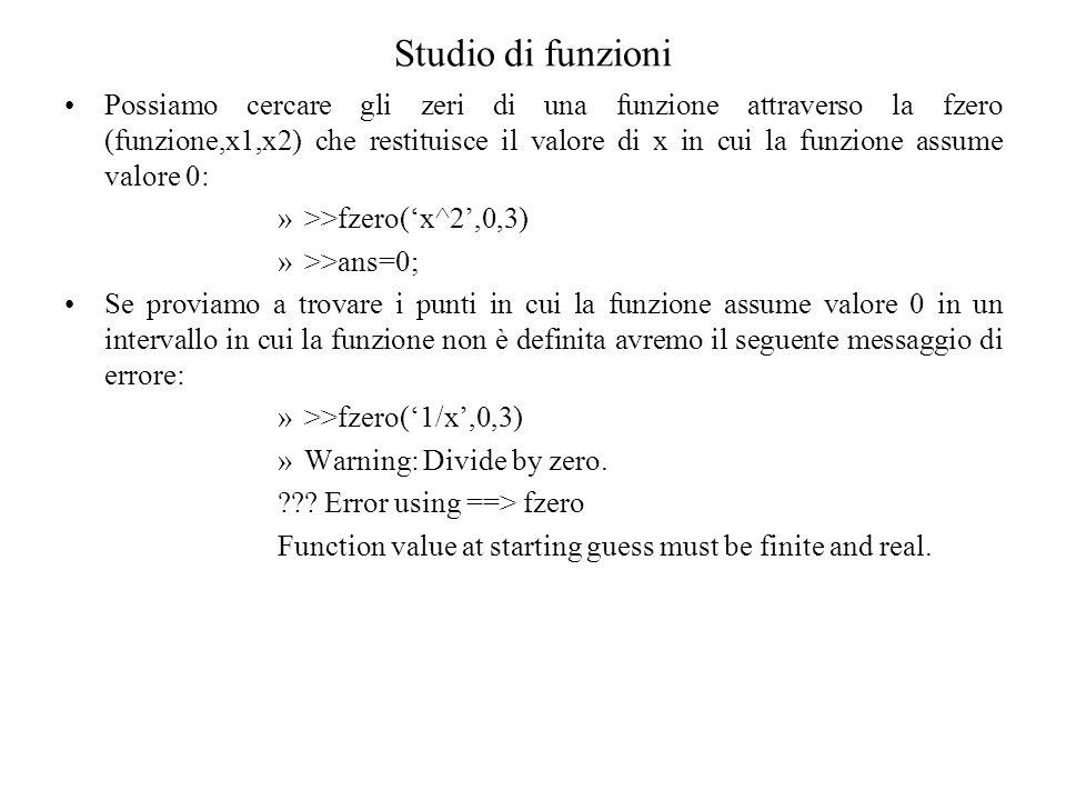Studio di funzioni Possiamo cercare gli zeri di una funzione attraverso la fzero (funzione,x1,x2) che restituisce il valore di x in cui la funzione assume valore 0: »>>fzero(x^2,0,3) »>>ans=0; Se proviamo a trovare i punti in cui la funzione assume valore 0 in un intervallo in cui la funzione non è definita avremo il seguente messaggio di errore: »>>fzero(1/x,0,3) »Warning: Divide by zero.