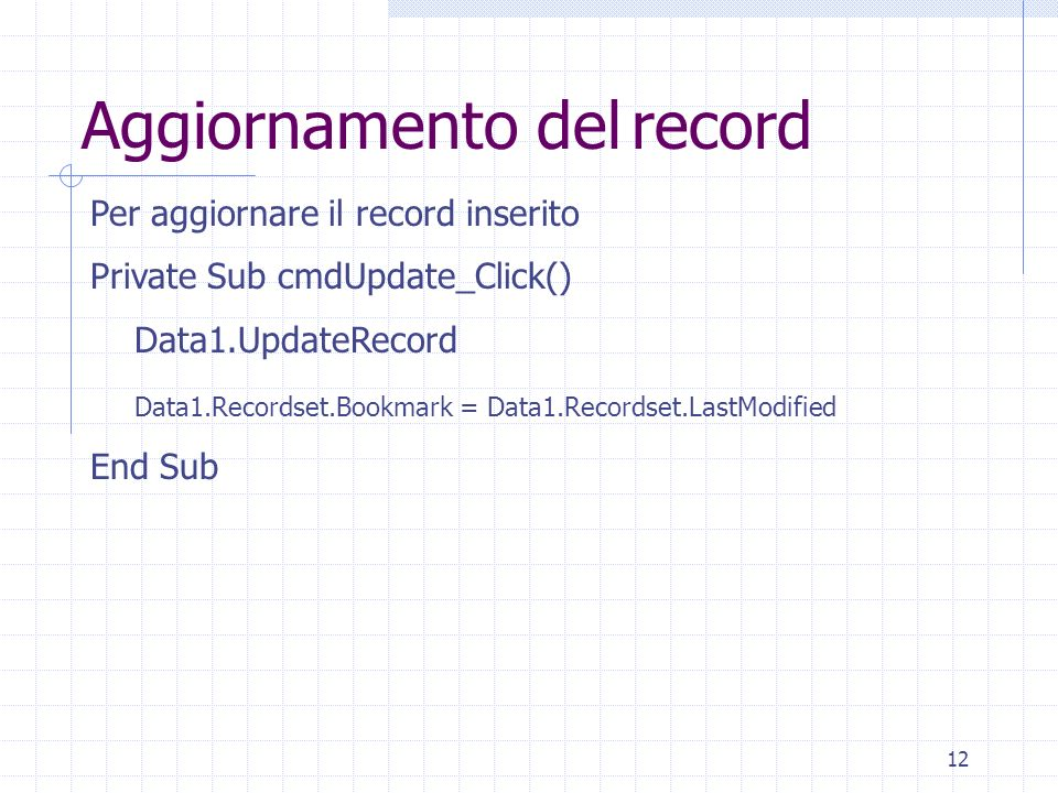 12 Per aggiornare il record inserito Private Sub cmdUpdate_Click() Data1.UpdateRecord Data1.Recordset.Bookmark = Data1.Recordset.LastModified End Sub Aggiornamento del record