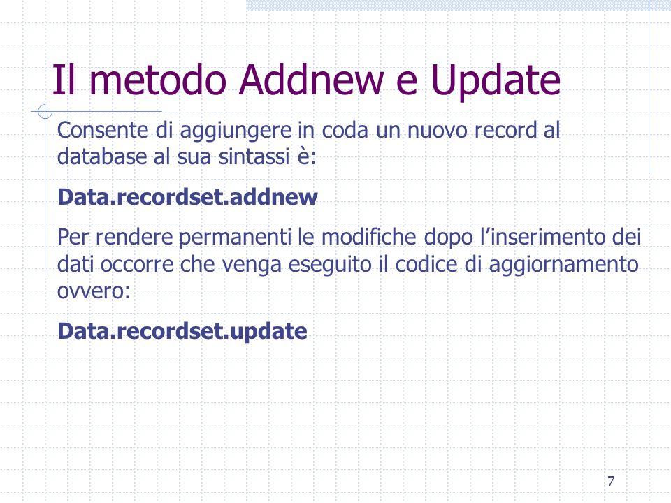 7 Il metodo Addnew e Update Consente di aggiungere in coda un nuovo record al database al sua sintassi è: Data.recordset.addnew Per rendere permanenti