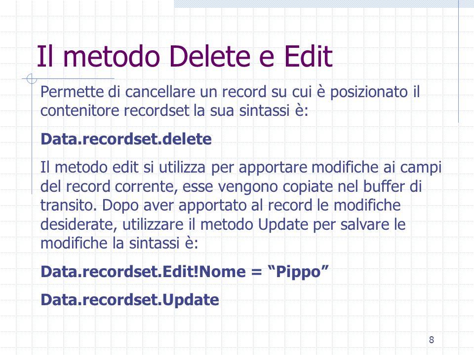 8 Il metodo Delete e Edit Permette di cancellare un record su cui è posizionato il contenitore recordset la sua sintassi è: Data.recordset.delete Il m