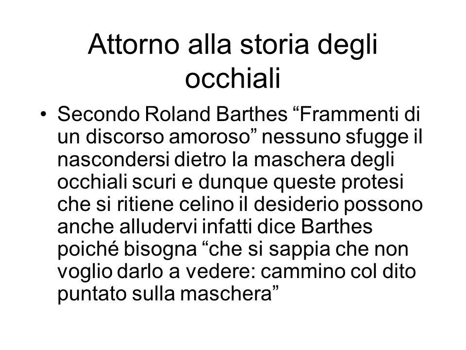 Attorno alla storia degli occhiali Secondo Roland Barthes Frammenti di un discorso amoroso nessuno sfugge il nascondersi dietro la maschera degli occh