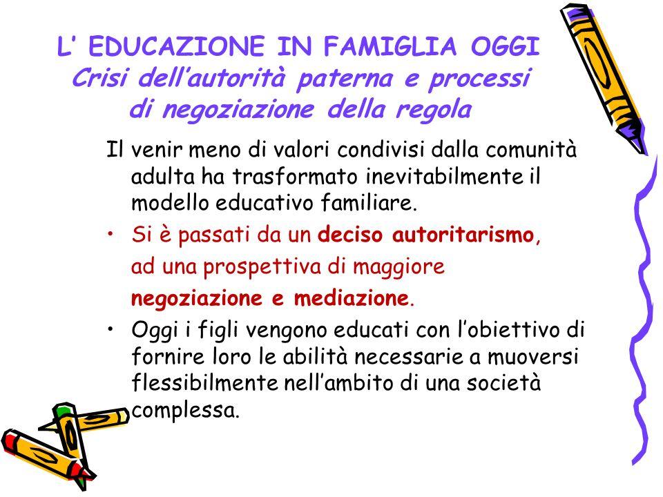 L EDUCAZIONE IN FAMIGLIA OGGI Crisi dellautorità paterna e processi di negoziazione della regola Il venir meno di valori condivisi dalla comunità adul