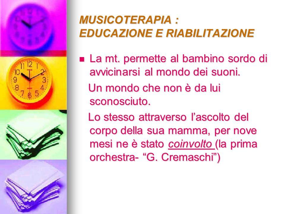 MUSICOTERAPIA : EDUCAZIONE E RIABILITAZIONE La mt. permette al bambino sordo di avvicinarsi al mondo dei suoni. La mt. permette al bambino sordo di av