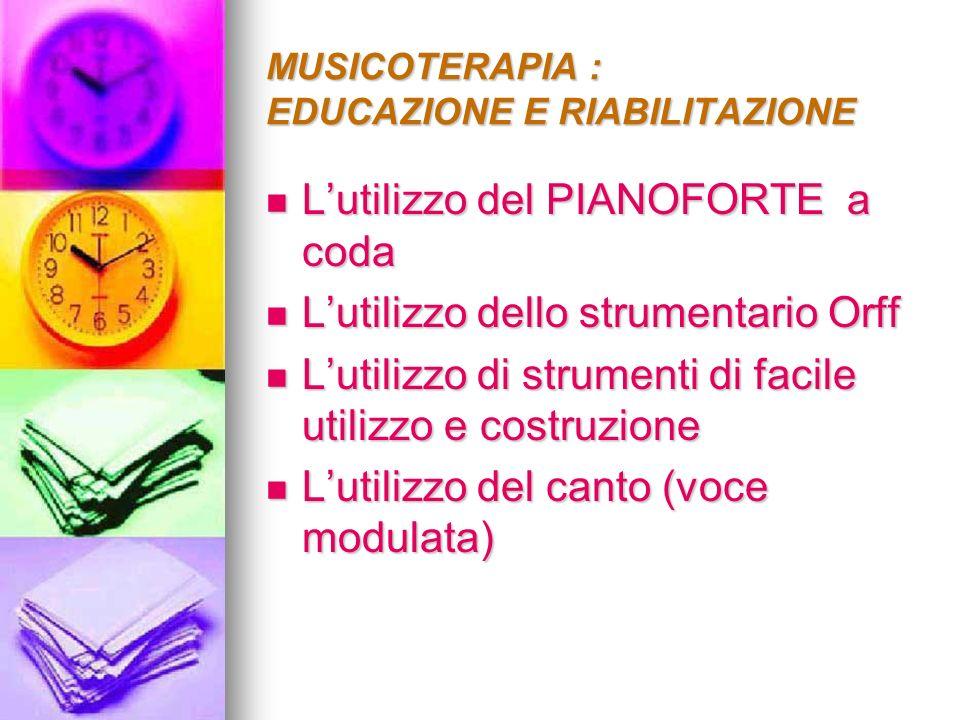 MUSICOTERAPIA : EDUCAZIONE E RIABILITAZIONE Lutilizzo del PIANOFORTE a coda Lutilizzo del PIANOFORTE a coda Lutilizzo dello strumentario Orff Lutilizz