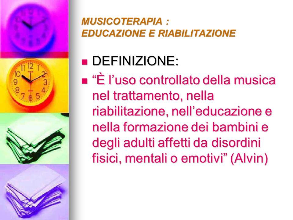MUSICOTERAPIA : EDUCAZIONE E RIABILITAZIONE DEFINIZIONE: DEFINIZIONE: è luso della musica nella relazione di risultati terapeutici: il ripristino il mantenimento ed il miglioramento della salute fisica e mentale.