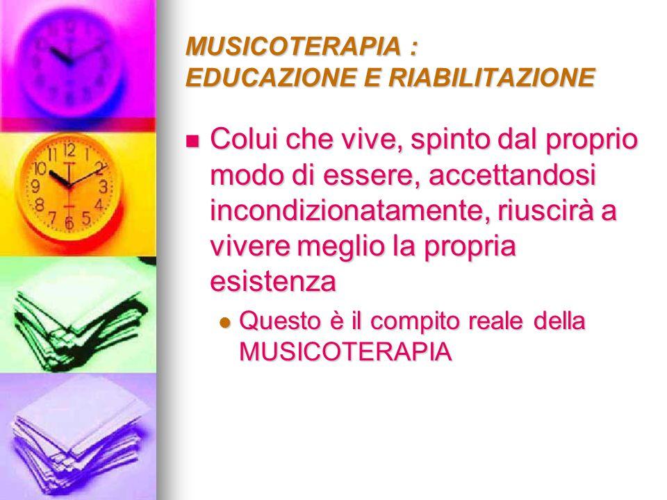 MUSICOTERAPIA : EDUCAZIONE E RIABILITAZIONE Colui che vive, spinto dal proprio modo di essere, accettandosi incondizionatamente, riuscirà a vivere meg