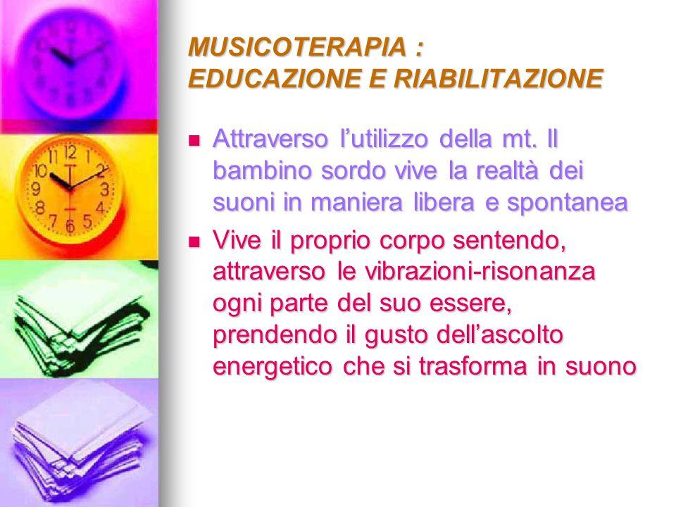 MUSICOTERAPIA : EDUCAZIONE E RIABILITAZIONE Attraverso lutilizzo della mt. Il bambino sordo vive la realtà dei suoni in maniera libera e spontanea Att