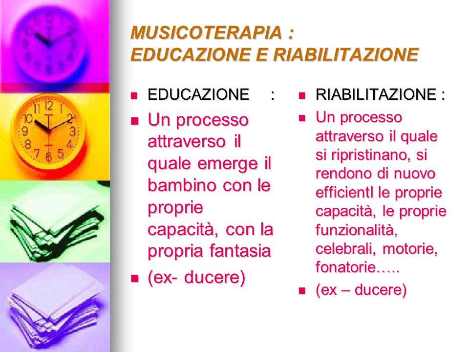 MUSICOTERAPIA : EDUCAZIONE E RIABILITAZIONE EDUCAZIONE: EDUCAZIONE: Un processo attraverso il quale emerge il bambino con le proprie capacità, con la
