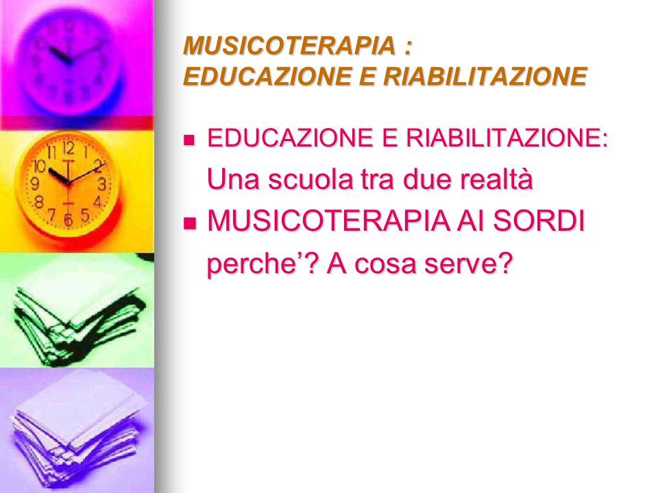 MUSICOTERAPIA : EDUCAZIONE E RIABILITAZIONE EDUCAZIONE E RIABILITAZIONE: EDUCAZIONE E RIABILITAZIONE: Una scuola tra due realtà Una scuola tra due rea