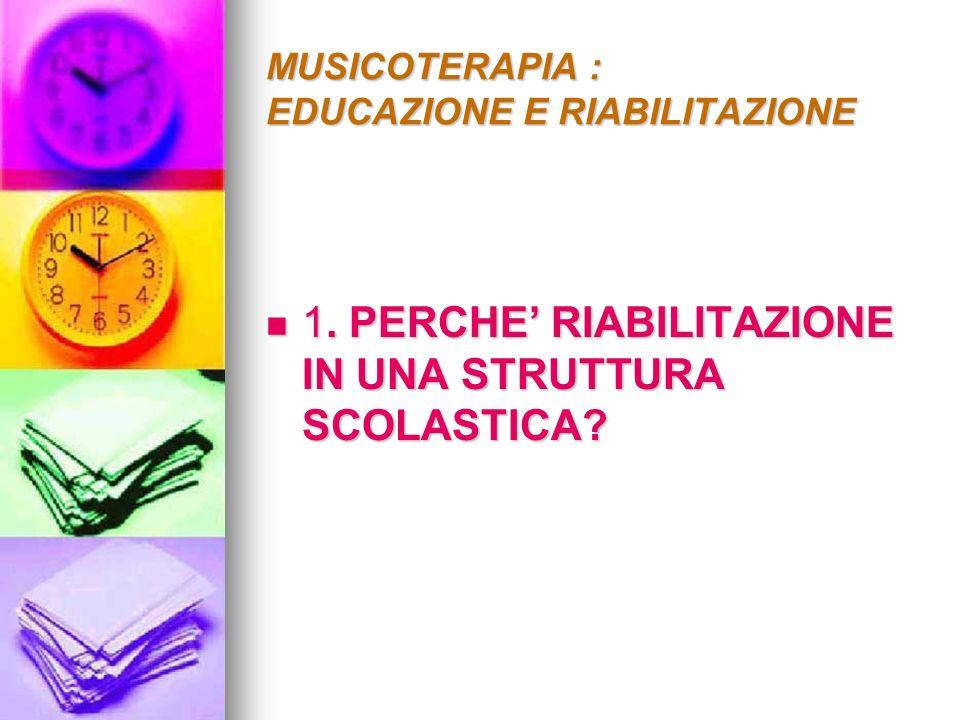 MUSICOTERAPIA : EDUCAZIONE E RIABILITAZIONE 1. PERCHE RIABILITAZIONE IN UNA STRUTTURA SCOLASTICA? 1. PERCHE RIABILITAZIONE IN UNA STRUTTURA SCOLASTICA