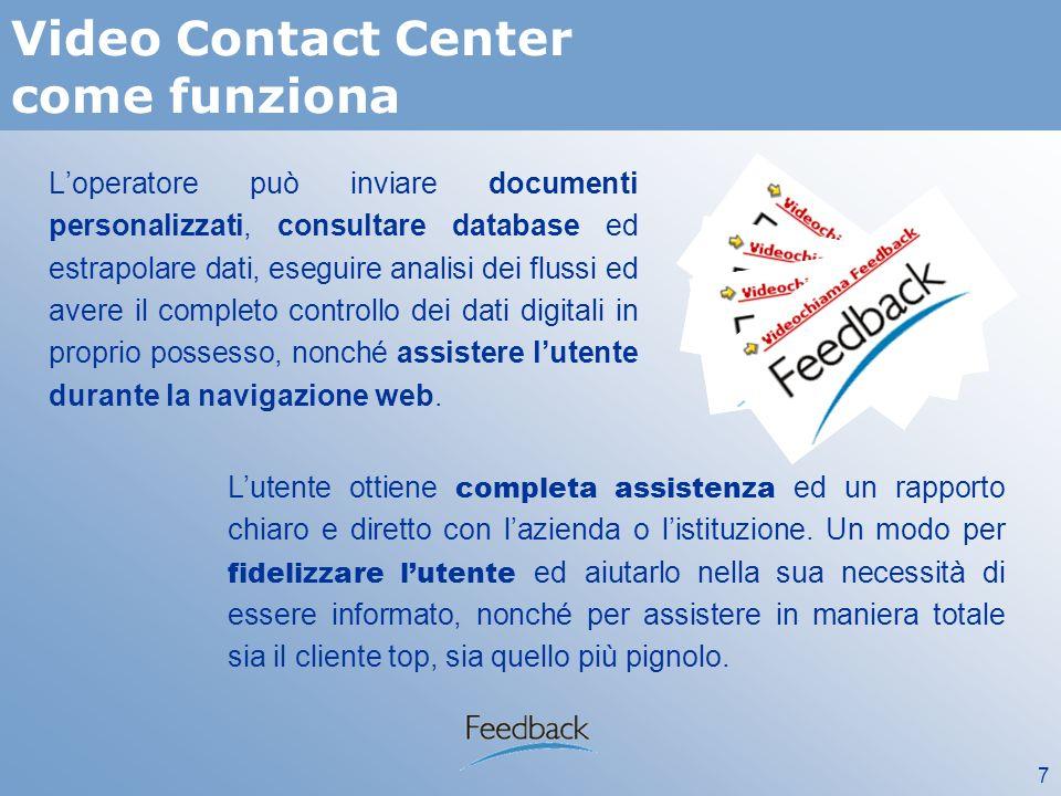 7 Video Contact Center come funziona Loperatore può inviare documenti personalizzati, consultare database ed estrapolare dati, eseguire analisi dei flussi ed avere il completo controllo dei dati digitali in proprio possesso, nonché assistere lutente durante la navigazione web.