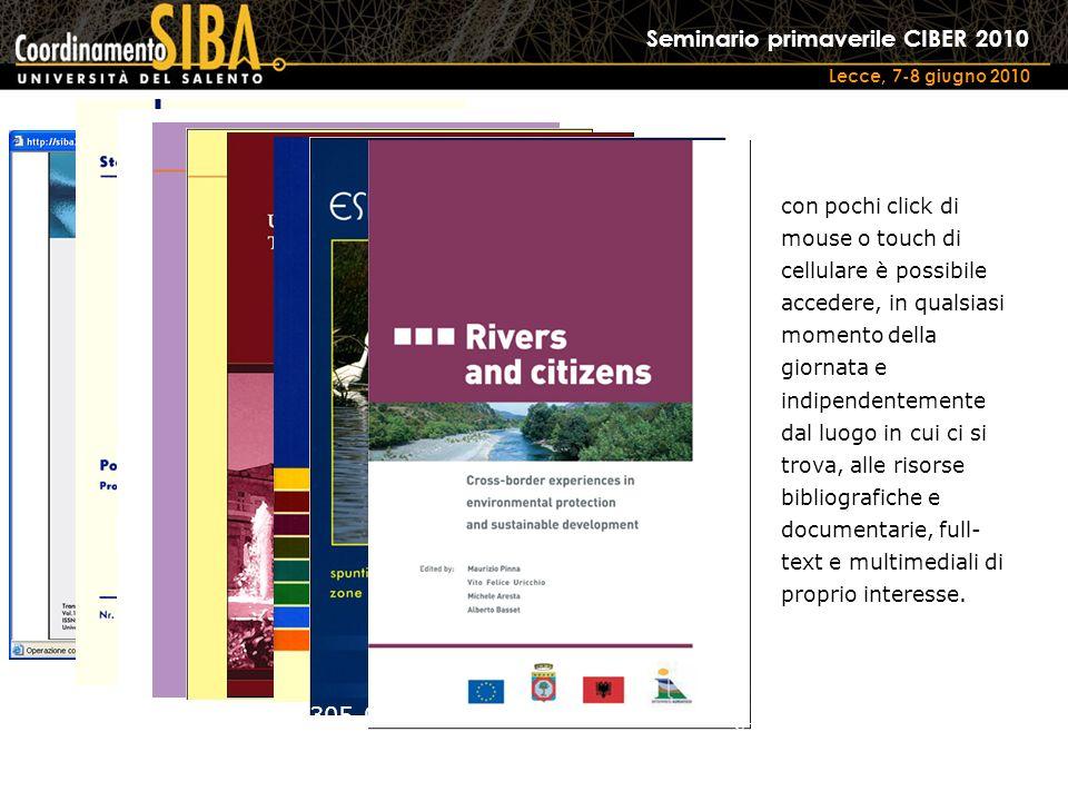Seminario primaverile CIBER 2010 Lecce, 7-8 giugno 2010 e-ISSN 1825-229X ISBN 88-8305-042-8 e-ISBN 88-8305-043-6 e-ISSN 1591-0725 ISBN: 978-88-8305-052-7 e-ISBN: 978-88-8305-053-4 ISBN: 88-8305-040-1 e-ISBN: 88-8305-041-X ISBN: 88-8305-044-4 e-ISBN: 88-8305-045-2 ISBN: 88-8305-046-0 e-ISBN: 88-8305-047-9 ISBN: 978-88-8305-049-7 e-ISBN: 978-88-8305-050-3 ISBN: 88-8305-031-2 e-ISBN: 88-8305-032-0 con pochi click di mouse o touch di cellulare è possibile accedere, in qualsiasi momento della giornata e indipendentemente dal luogo in cui ci si trova, alle risorse bibliografiche e documentarie, full- text e multimediali di proprio interesse.