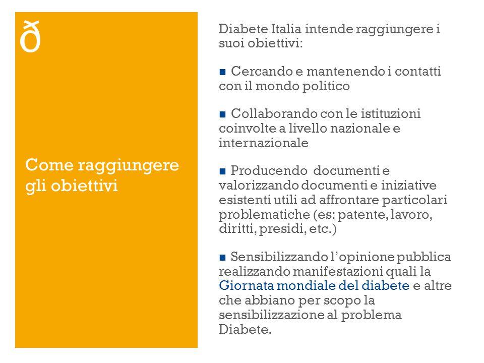 Come raggiungere gli obiettivi Diabete Italia intende raggiungere i suoi obiettivi: Cercando e mantenendo i contatti con il mondo politico Collaborand