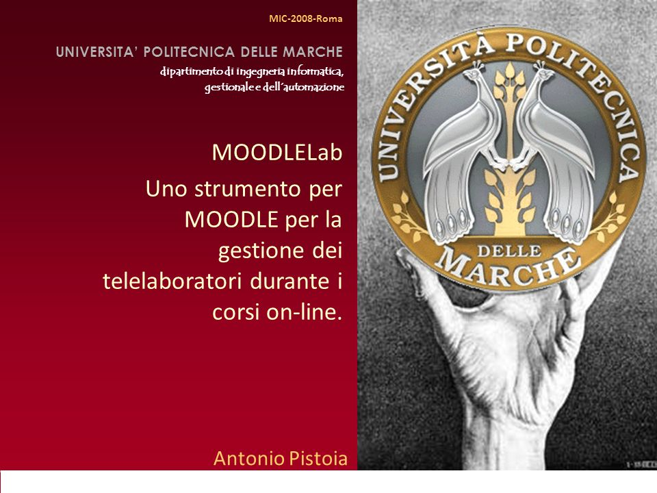 MIC 2008, Roma Antonio Pistoia Università Politecnica delle Marche MOODLELab Uno strumento per MOODLE per la gestione dei telelaboratori durante i corsi on-line.