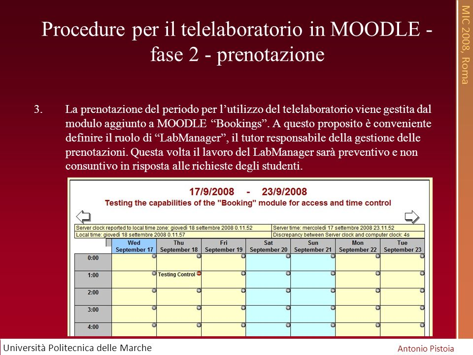 MIC 2008, Roma Antonio Pistoia Università Politecnica delle Marche Procedure per il telelaboratorio in MOODLE - fase 2 - prenotazione 3.La prenotazione del periodo per lutilizzo del telelaboratorio viene gestita dal modulo aggiunto a MOODLE Bookings.