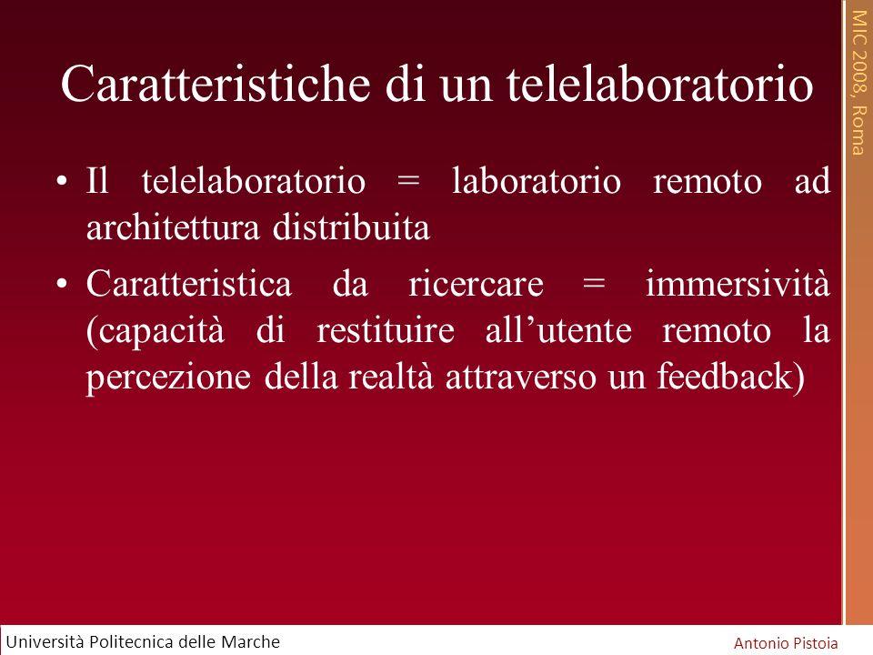 MIC 2008, Roma Antonio Pistoia Università Politecnica delle Marche Caratteristiche di un telelaboratorio Il telelaboratorio = laboratorio remoto ad architettura distribuita Caratteristica da ricercare = immersività (capacità di restituire allutente remoto la percezione della realtà attraverso un feedback)