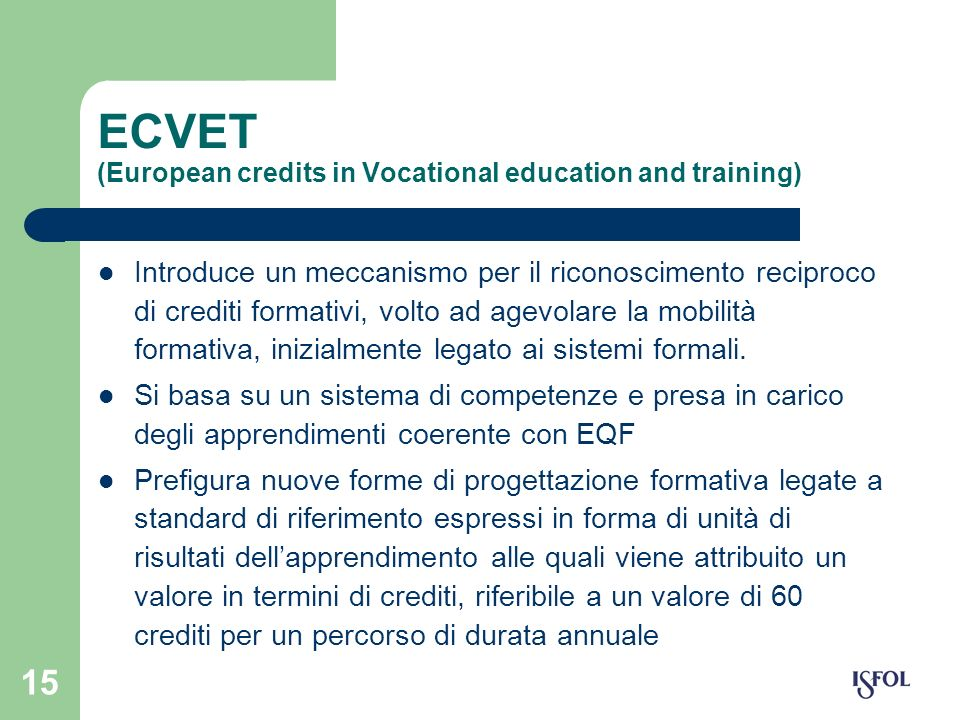 15 ECVET (European credits in Vocational education and training) Introduce un meccanismo per il riconoscimento reciproco di crediti formativi, volto a