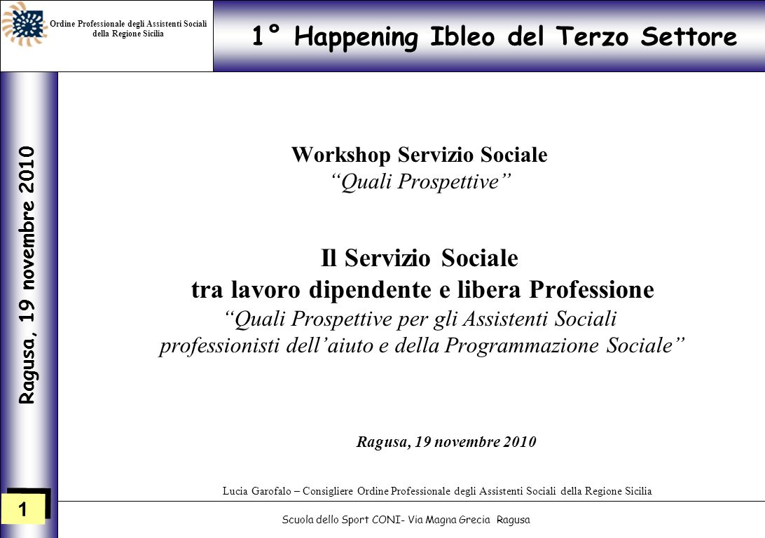 1 1 1° Happening Ibleo del Terzo Settore Ragusa, 19 novembre 2010 Scuola dello Sport CONI- Via Magna Grecia Ragusa Lucia Garofalo – Consigliere Ordine
