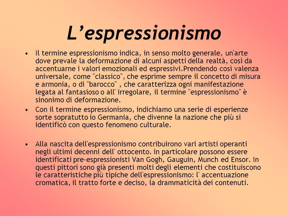 Lespressionismo Il termine espressionismo indica, in senso molto generale, un'arte dove prevale la deformazione di alcuni aspetti della realtà, così d