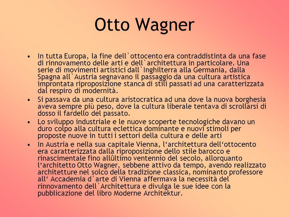 Otto Wagner In tutta Europa, la fine dell`ottocento era contraddistinta da una fase di rinnovamento delle arti e dell`architettura in particolare. Una
