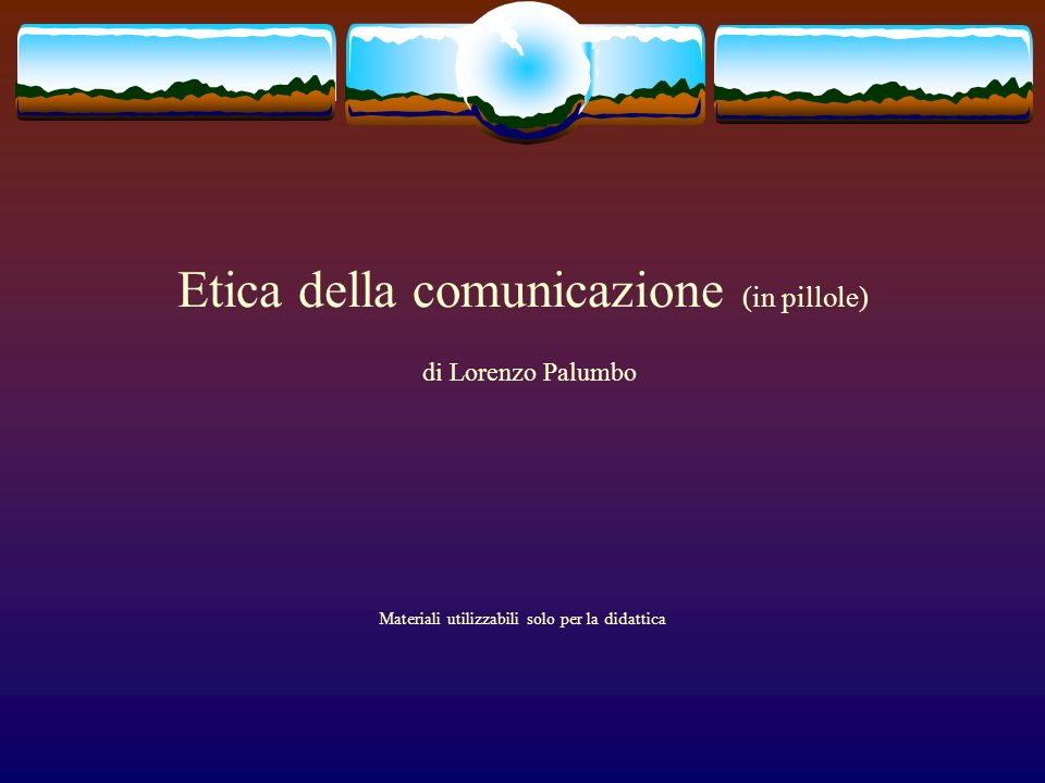 Etica della comunicazione (in pillole) di Lorenzo Palumbo Materiali utilizzabili solo per la didattica
