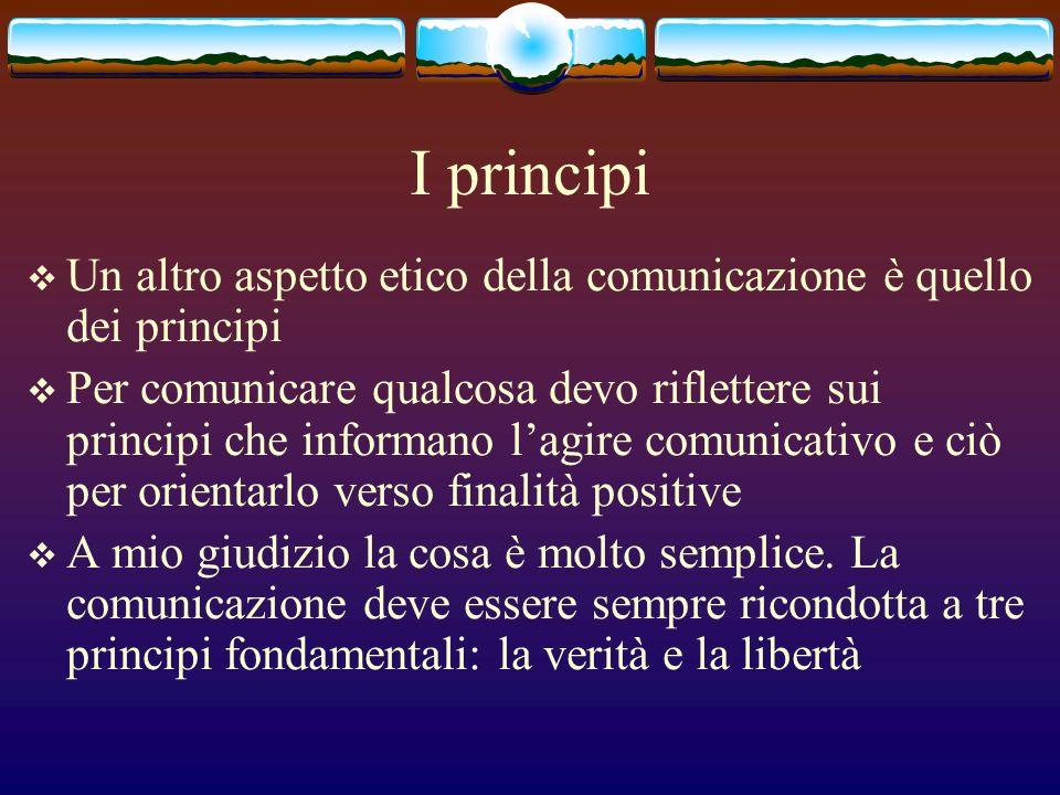 I principi Un altro aspetto etico della comunicazione è quello dei principi Per comunicare qualcosa devo riflettere sui principi che informano lagire