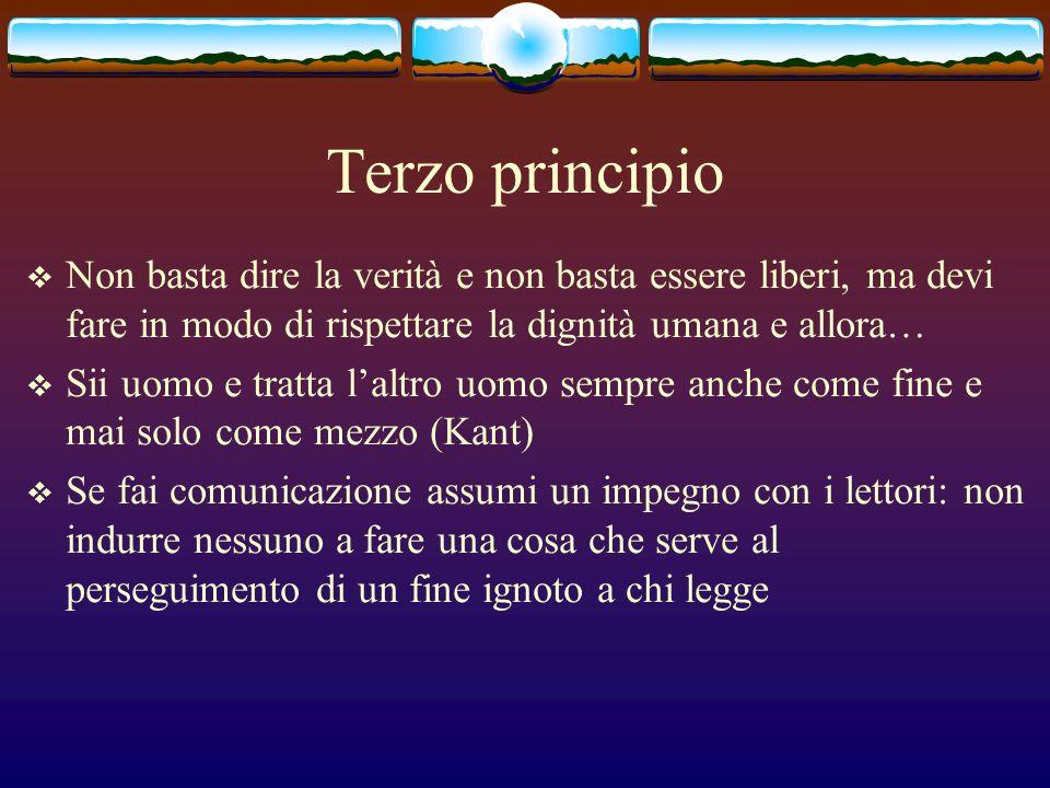 Terzo principio Non basta dire la verità e non basta essere liberi, ma devi fare in modo di rispettare la dignità umana e allora… Sii uomo e tratta la